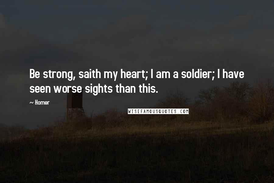 Homer quotes: Be strong, saith my heart; I am a soldier; I have seen worse sights than this.