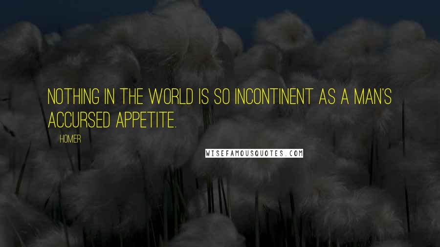 Homer quotes: Nothing in the world is so incontinent as a man's accursed appetite.