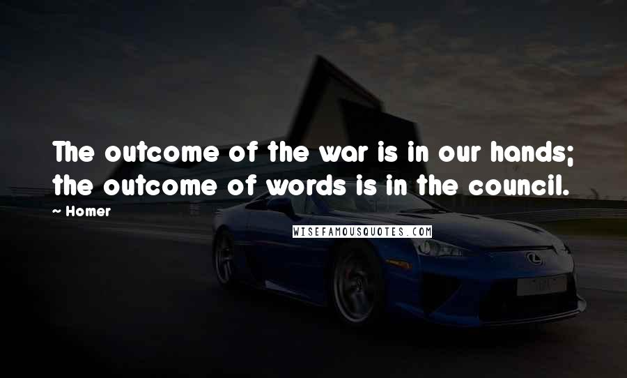 Homer quotes: The outcome of the war is in our hands; the outcome of words is in the council.