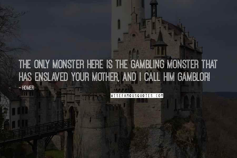 Homer quotes: The only monster here is the gambling monster that has enslaved your mother, and I call him Gamblor!