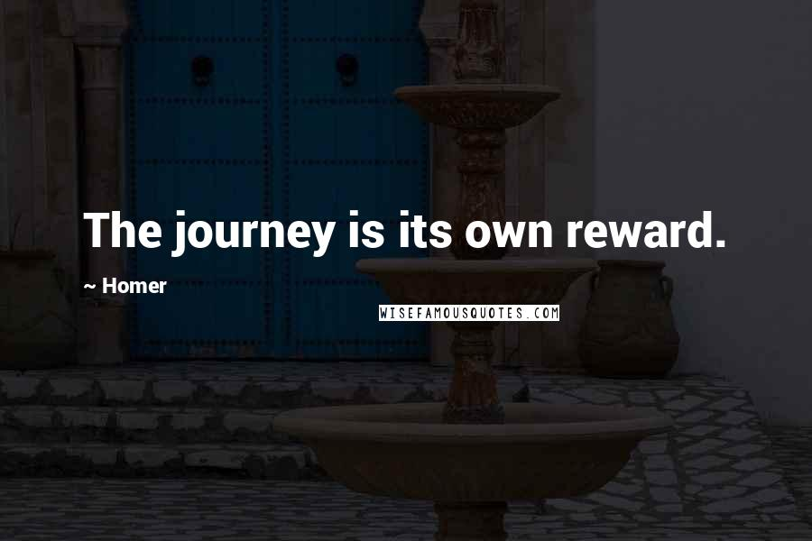 Homer quotes: The journey is its own reward.