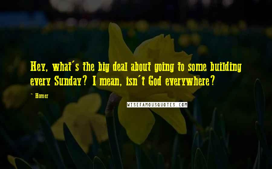 Homer quotes: Hey, what's the big deal about going to some building every Sunday? I mean, isn't God everywhere?