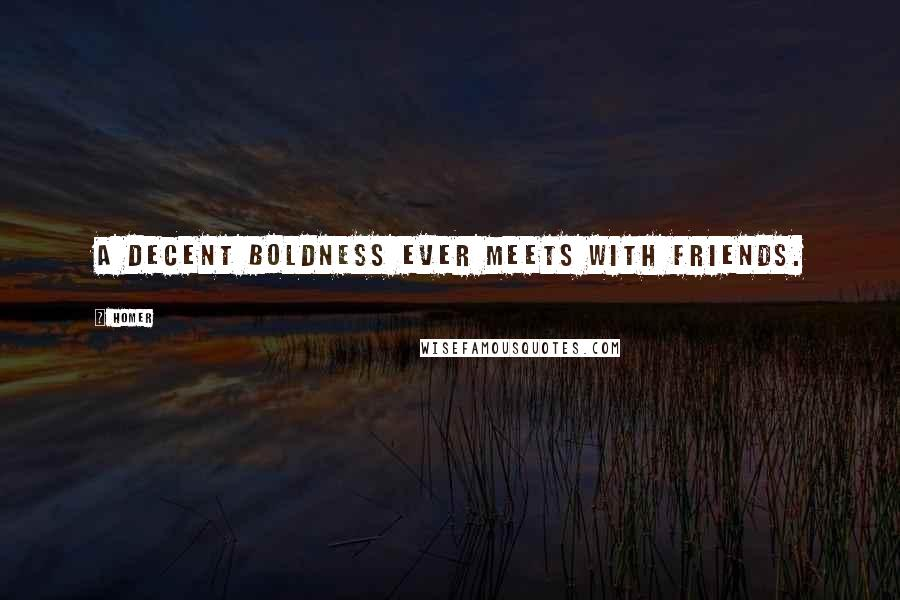 Homer quotes: A decent boldness ever meets with friends.