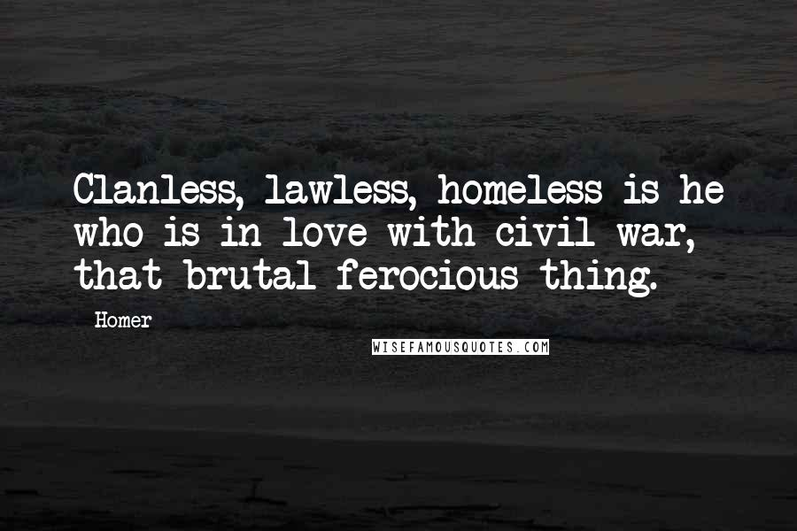 Homer quotes: Clanless, lawless, homeless is he who is in love with civil war, that brutal ferocious thing.