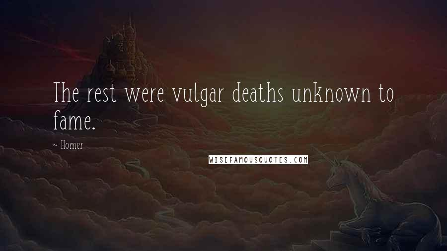 Homer quotes: The rest were vulgar deaths unknown to fame.