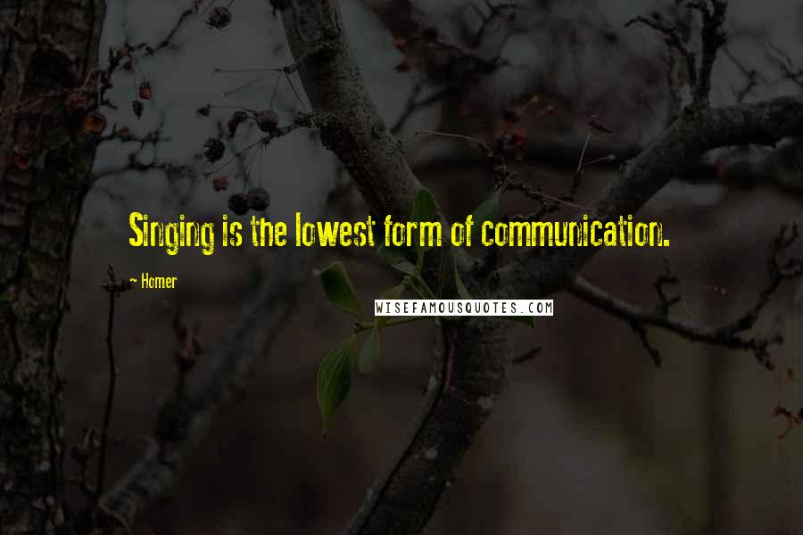 Homer quotes: Singing is the lowest form of communication.