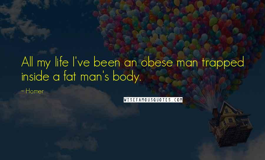 Homer quotes: All my life I've been an obese man trapped inside a fat man's body.