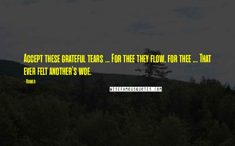 Homer quotes: Accept these grateful tears ... For thee they flow, for thee ... That ever felt another's woe.