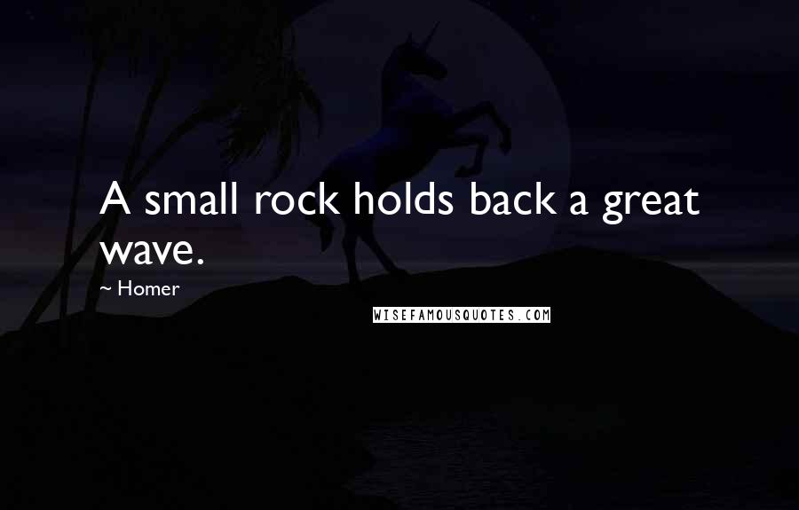 Homer quotes: A small rock holds back a great wave.