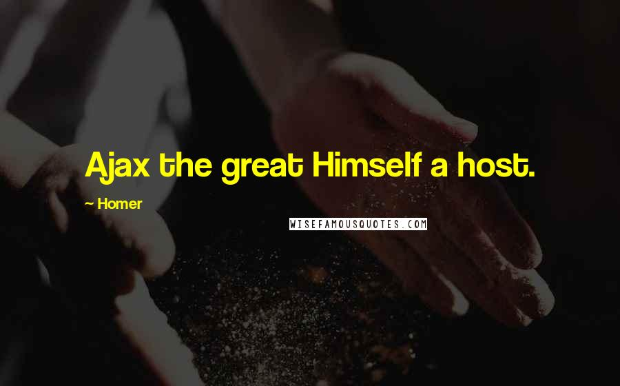 Homer quotes: Ajax the great Himself a host.