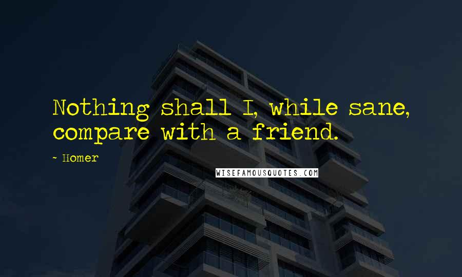 Homer quotes: Nothing shall I, while sane, compare with a friend.