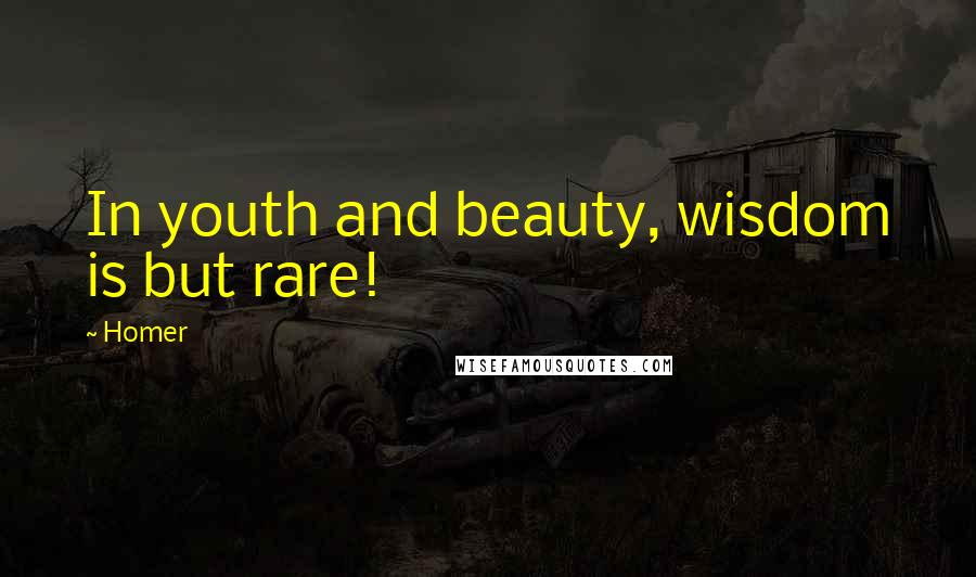 Homer quotes: In youth and beauty, wisdom is but rare!