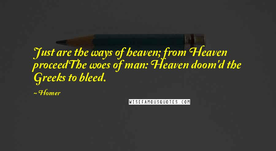 Homer quotes: Just are the ways of heaven; from Heaven proceedThe woes of man: Heaven doom'd the Greeks to bleed.