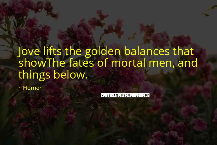 Homer quotes: Jove lifts the golden balances that showThe fates of mortal men, and things below.