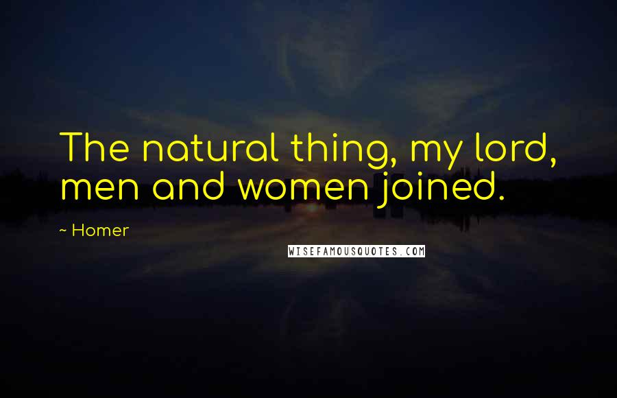 Homer quotes: The natural thing, my lord, men and women joined.