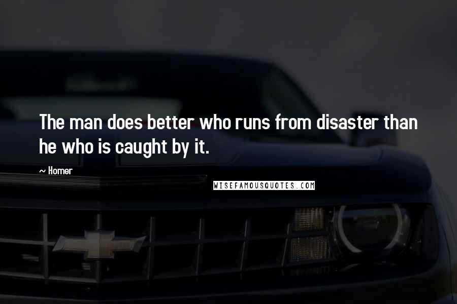 Homer quotes: The man does better who runs from disaster than he who is caught by it.