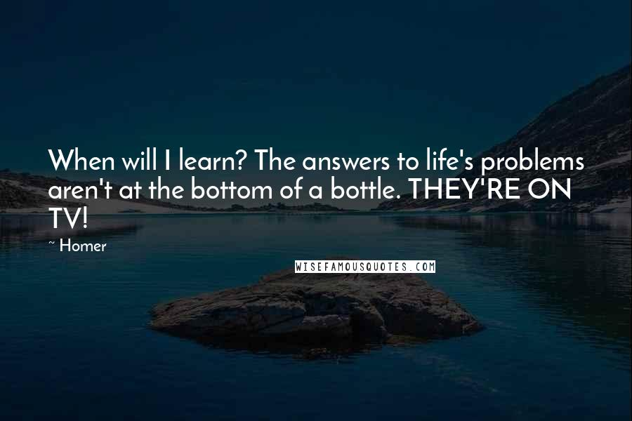 Homer quotes: When will I learn? The answers to life's problems aren't at the bottom of a bottle. THEY'RE ON TV!