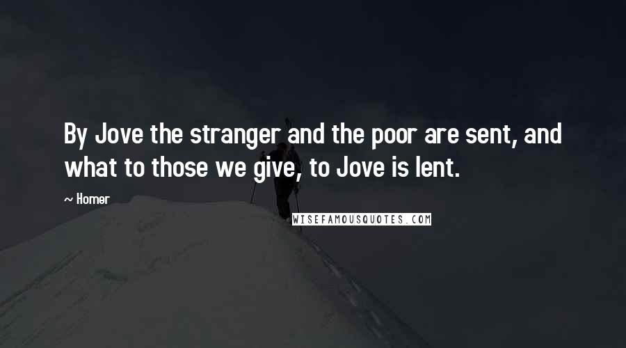 Homer quotes: By Jove the stranger and the poor are sent, and what to those we give, to Jove is lent.