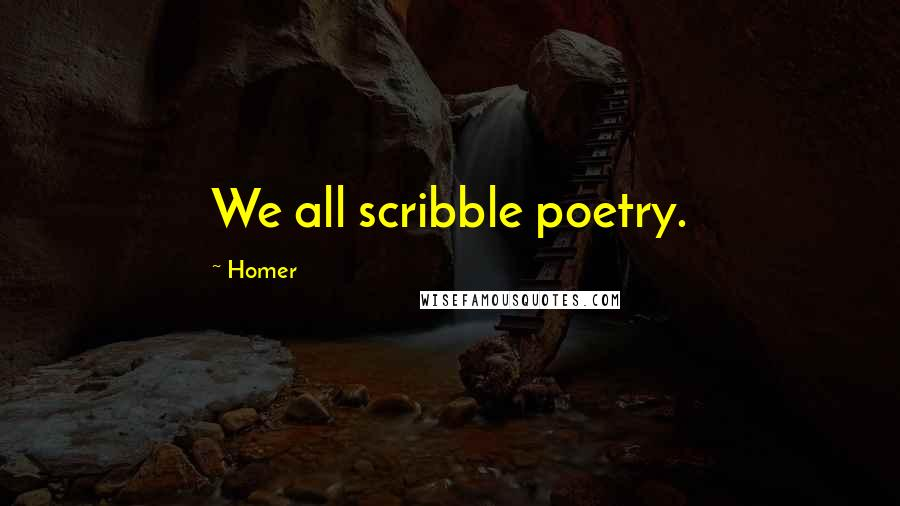 Homer quotes: We all scribble poetry.