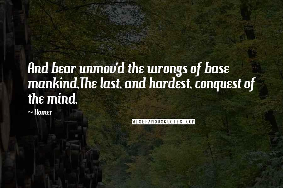 Homer quotes: And bear unmov'd the wrongs of base mankind,The last, and hardest, conquest of the mind.