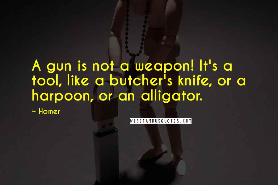 Homer quotes: A gun is not a weapon! It's a tool, like a butcher's knife, or a harpoon, or an alligator.