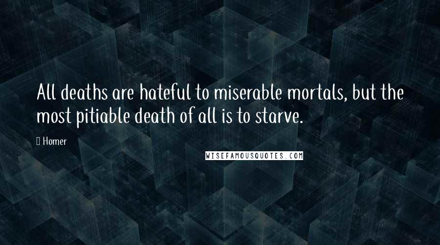 Homer quotes: All deaths are hateful to miserable mortals, but the most pitiable death of all is to starve.