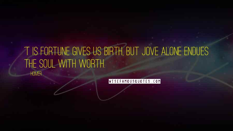 Homer quotes: 'T is fortune gives us birth, But Jove alone endues the soul with worth.