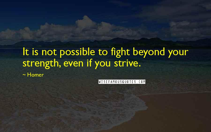 Homer quotes: It is not possible to fight beyond your strength, even if you strive.