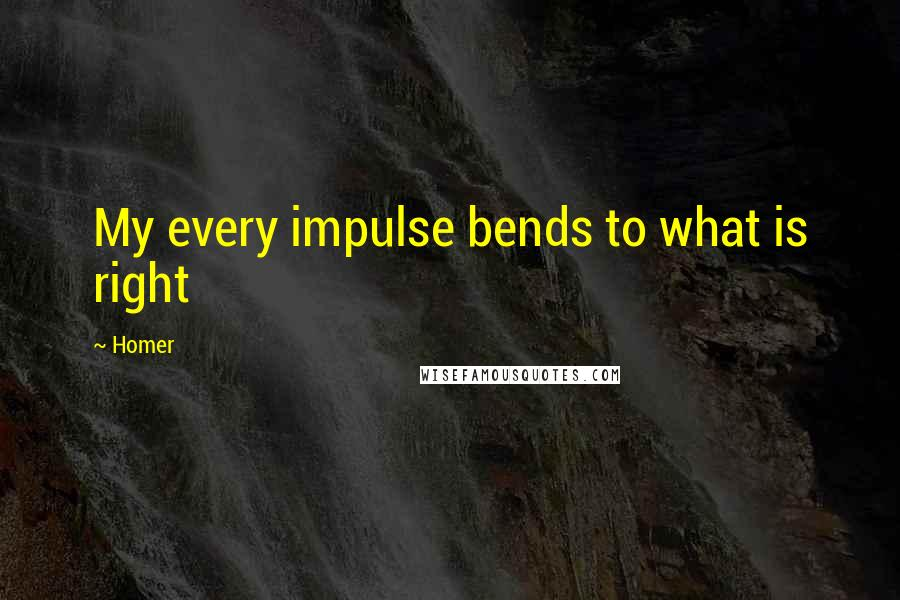 Homer quotes: My every impulse bends to what is right