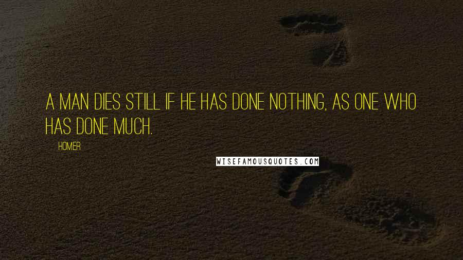 Homer quotes: A man dies still if he has done nothing, as one who has done much.