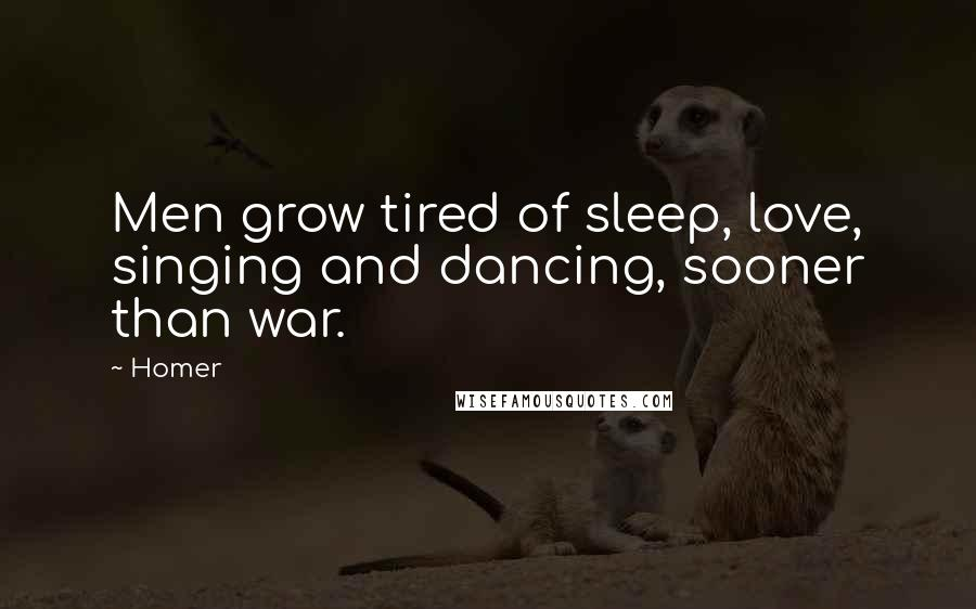 Homer quotes: Men grow tired of sleep, love, singing and dancing, sooner than war.