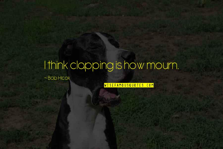 Homestuck Rufioh Quotes By Bob Hicok: I think clapping is how mourn.