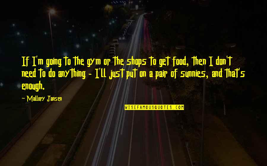 Homies Forever Quotes By Mallory Jansen: If I'm going to the gym or the
