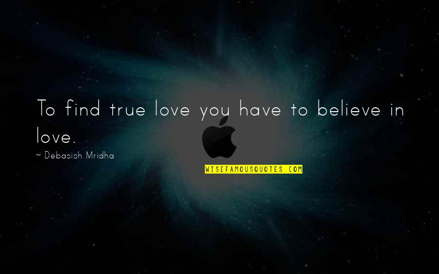 Honah Quotes By Debasish Mridha: To find true love you have to believe