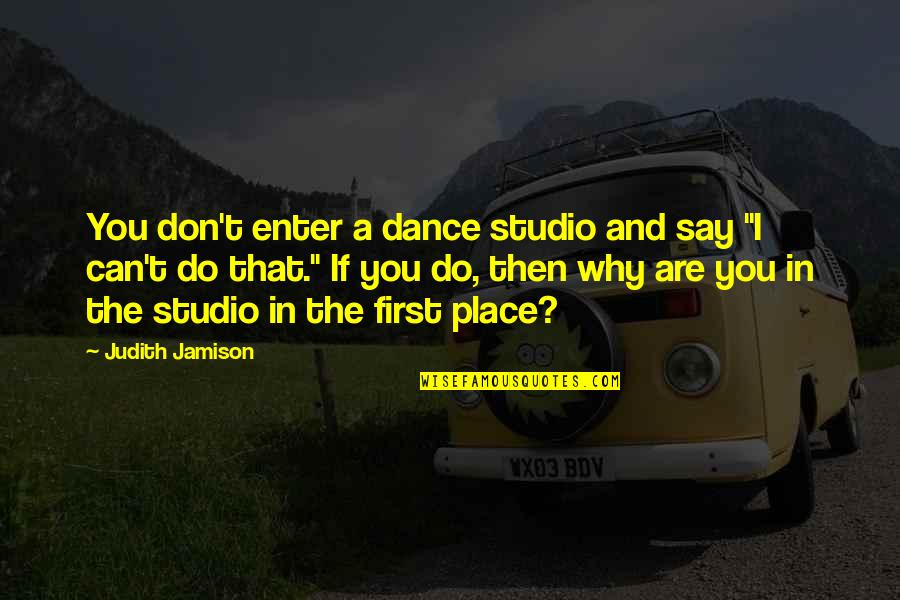 Honah Quotes By Judith Jamison: You don't enter a dance studio and say