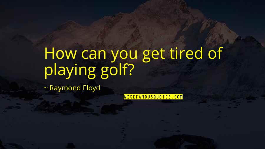 Honah Quotes By Raymond Floyd: How can you get tired of playing golf?