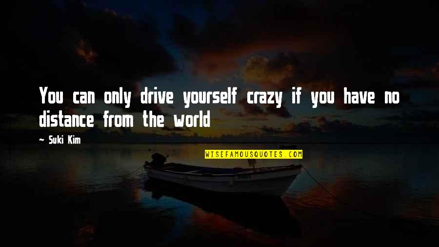 Honah Quotes By Suki Kim: You can only drive yourself crazy if you