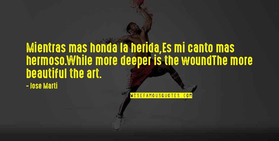 Honda Quotes By Jose Marti: Mientras mas honda la herida,Es mi canto mas