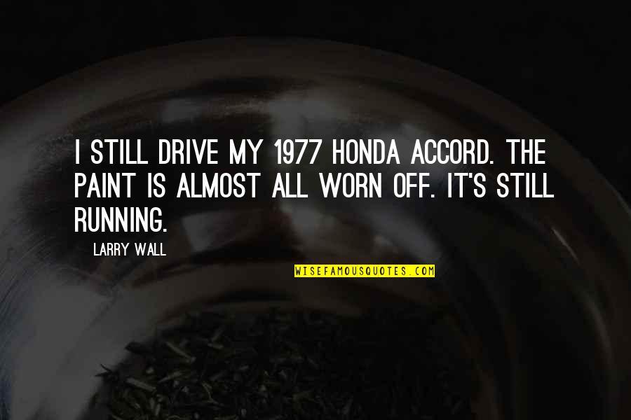 Honda Quotes By Larry Wall: I still drive my 1977 Honda Accord. The