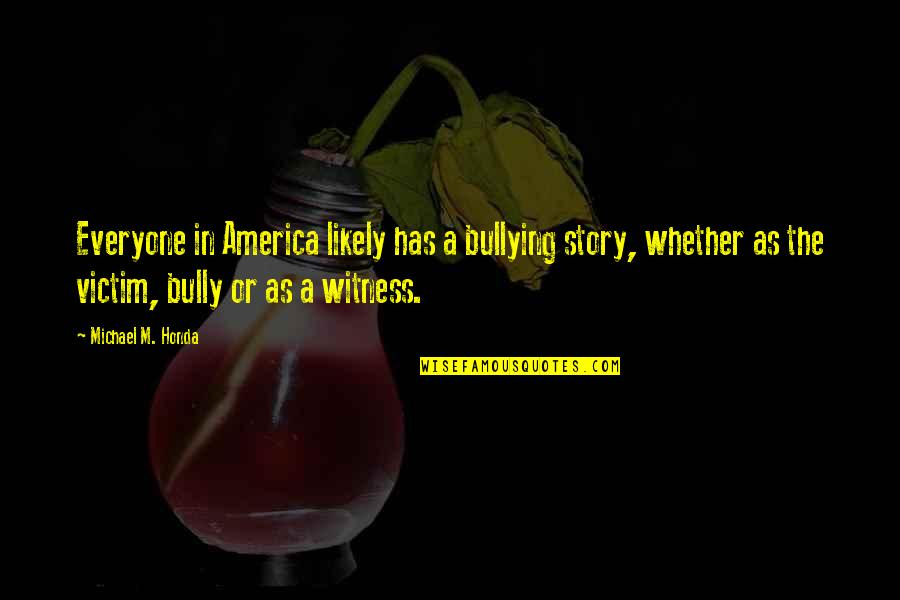 Honda Quotes By Michael M. Honda: Everyone in America likely has a bullying story,
