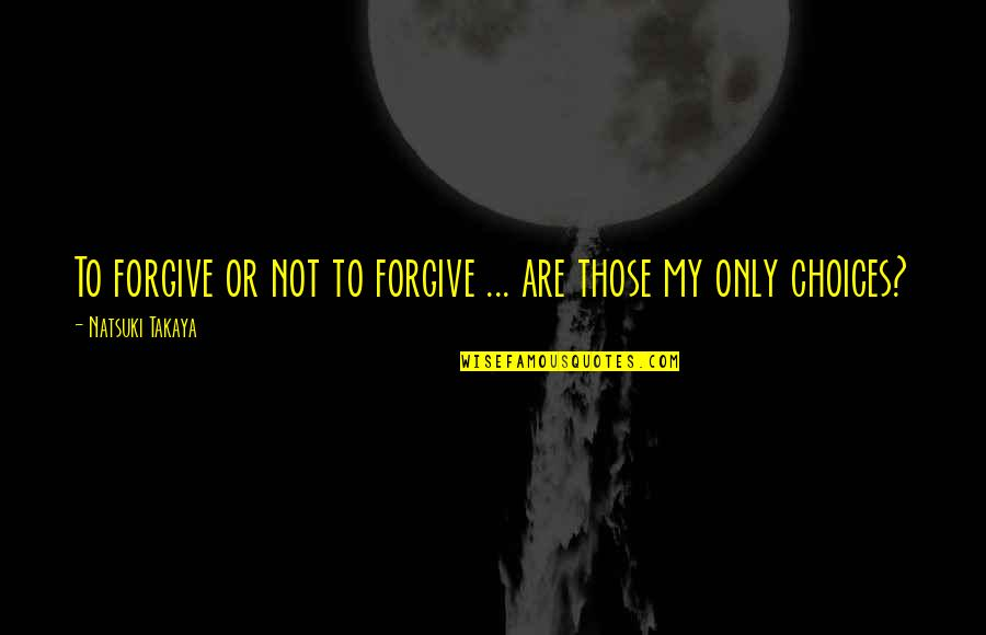 Honda Quotes By Natsuki Takaya: To forgive or not to forgive ... are