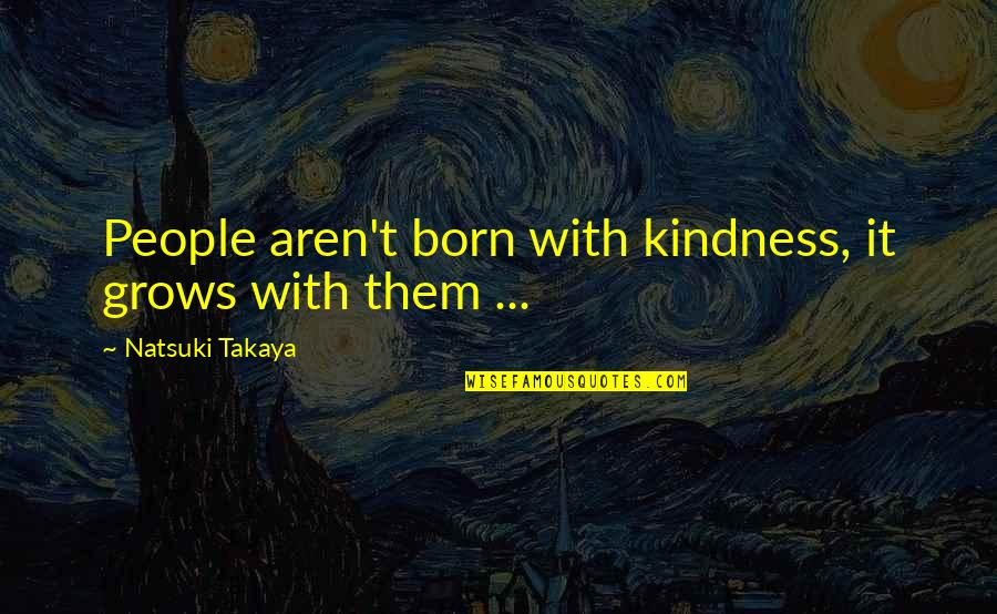 Honda Quotes By Natsuki Takaya: People aren't born with kindness, it grows with