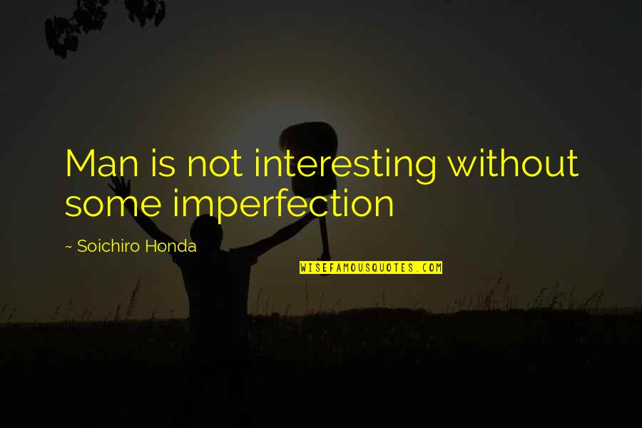 Honda Quotes By Soichiro Honda: Man is not interesting without some imperfection