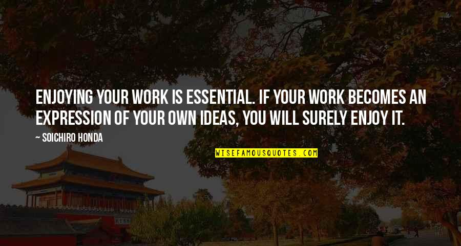 Honda Quotes By Soichiro Honda: Enjoying your work is essential. If your work