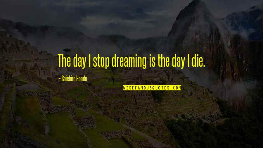 Honda Quotes By Soichiro Honda: The day I stop dreaming is the day