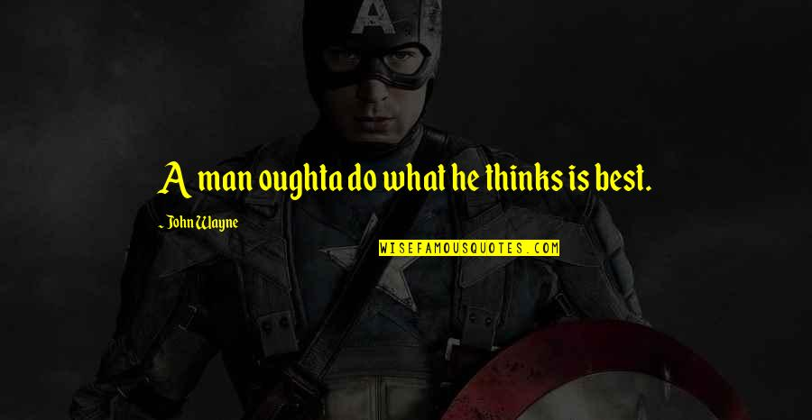 Hondo Quotes By John Wayne: A man oughta do what he thinks is