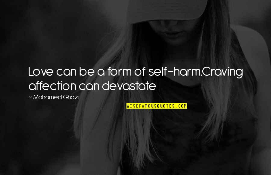 Honest Mohamed Ghazi Quotes By Mohamed Ghazi: Love can be a form of self-harm.Craving affection