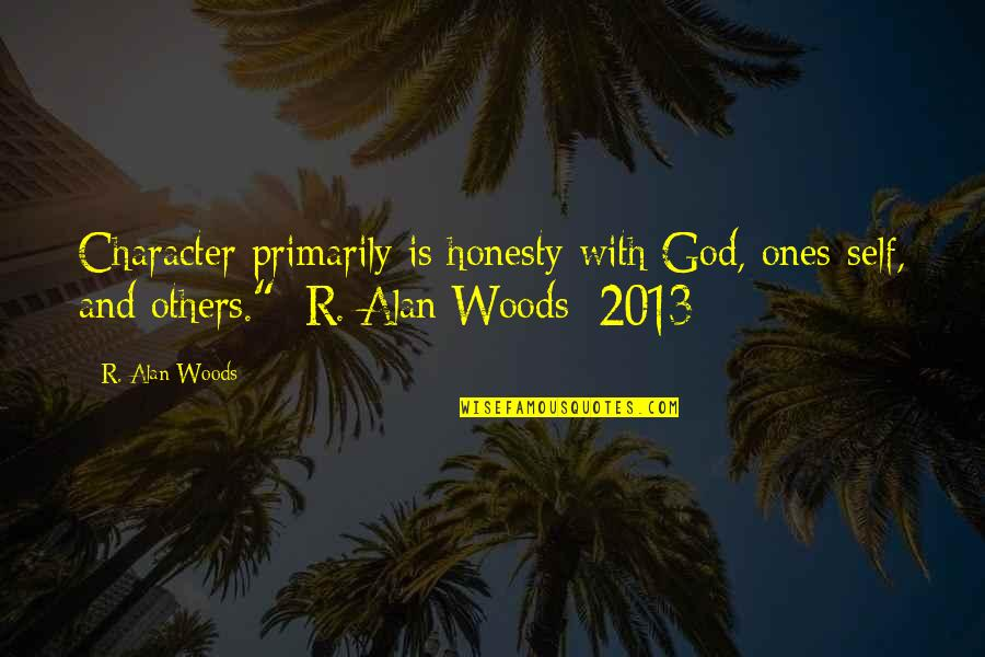 Honesty And Leadership Quotes By R. Alan Woods: Character primarily is honesty with God, ones-self, and