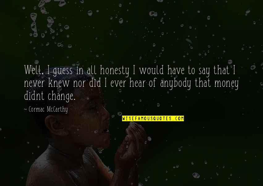 Honesty And Money Quotes By Cormac McCarthy: Well, I guess in all honesty I would