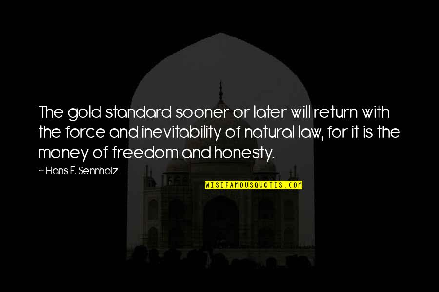 Honesty And Money Quotes By Hans F. Sennholz: The gold standard sooner or later will return